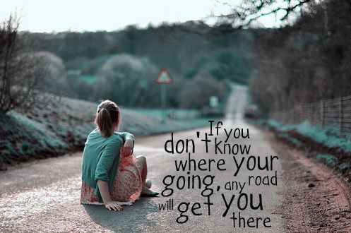 If you don't know where you are going, any road will get you there